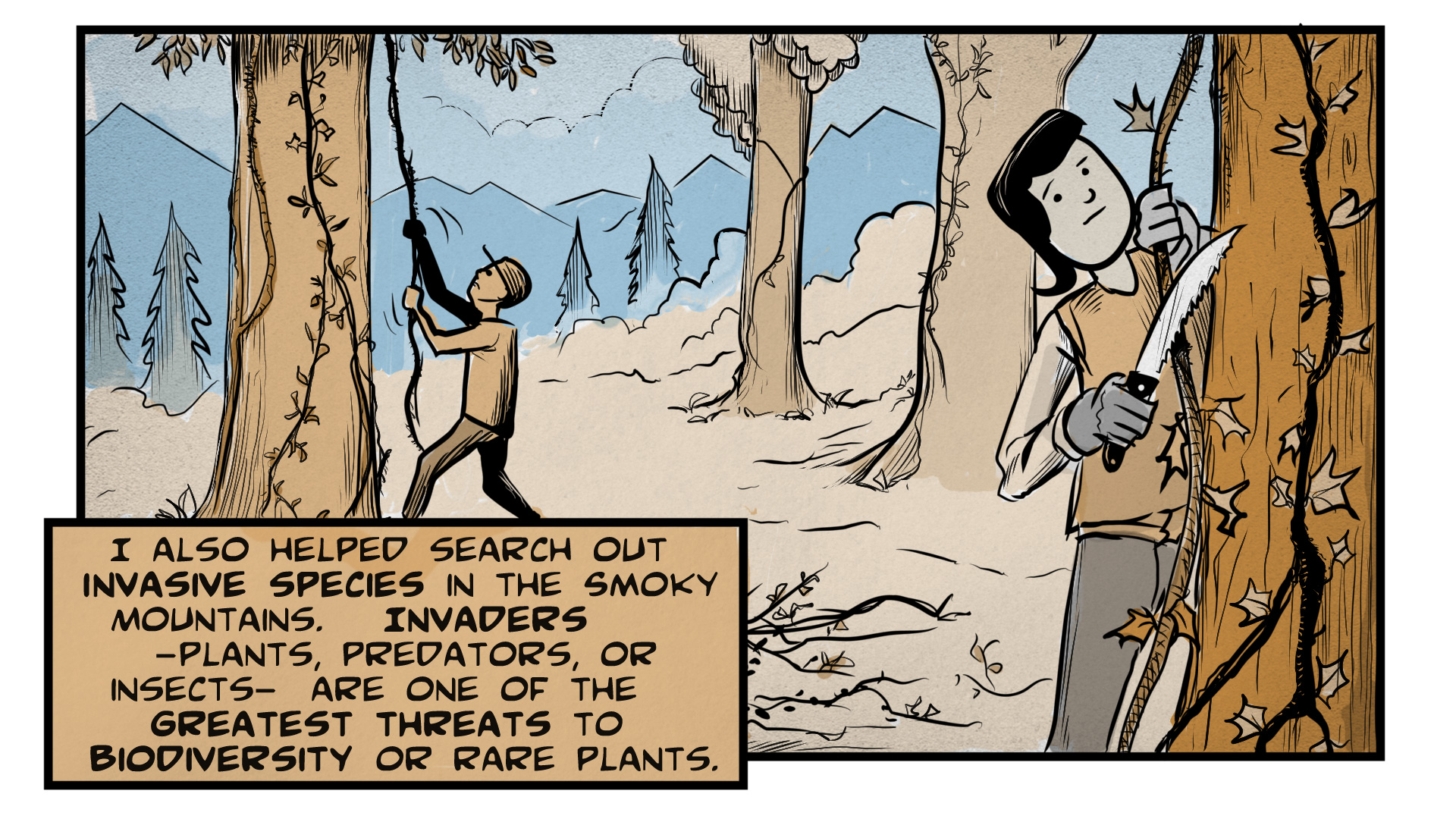 "Carmen, the narrator, says, ""I also helped search out invasive species in the Smoky Mountains. Invaders -- plants, predators, or insects -- are one of the greatest threats to biodiversity or rare plants."" She stands in a forest, using a handsaw to hack through some invasive vines growing up a tree. A man in the background is wrestling with some other vines."