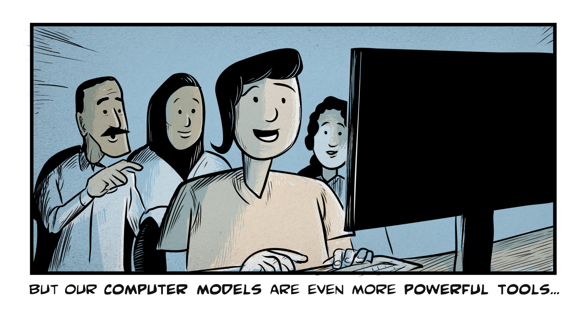 "Carmen, the narrator, says, ""But our computer models are even more powerful tools."" She sits surrounded by her colleagues. They all gaze in wonder at the computer screen in front of them."