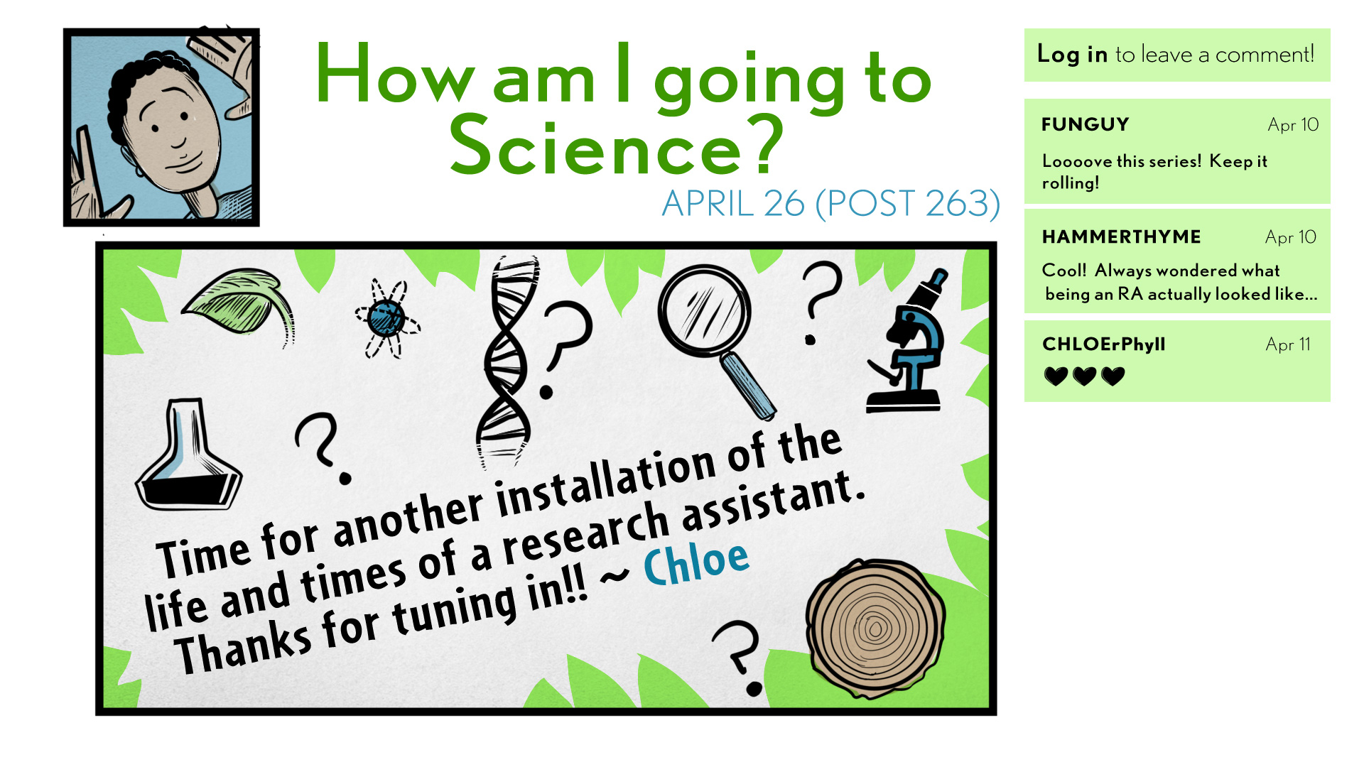 "April 26, Post 263. The blog is called ""How am I going to Science?"" Several science-related icons are showing on the screen, including a leaf, a beaker, a double helix, a magnifying glass, a microscope, and a tree cookie. Chloe, the author, says, ""Time for another installation of the life and times of a research assistant. Thanks for tuning in!"" On the side are several comments on the blog. Funguy says, ""Looove this series! Keep it rolling!"" Hammerthyme says, ""Cool! Always wondered what being an RA actually"