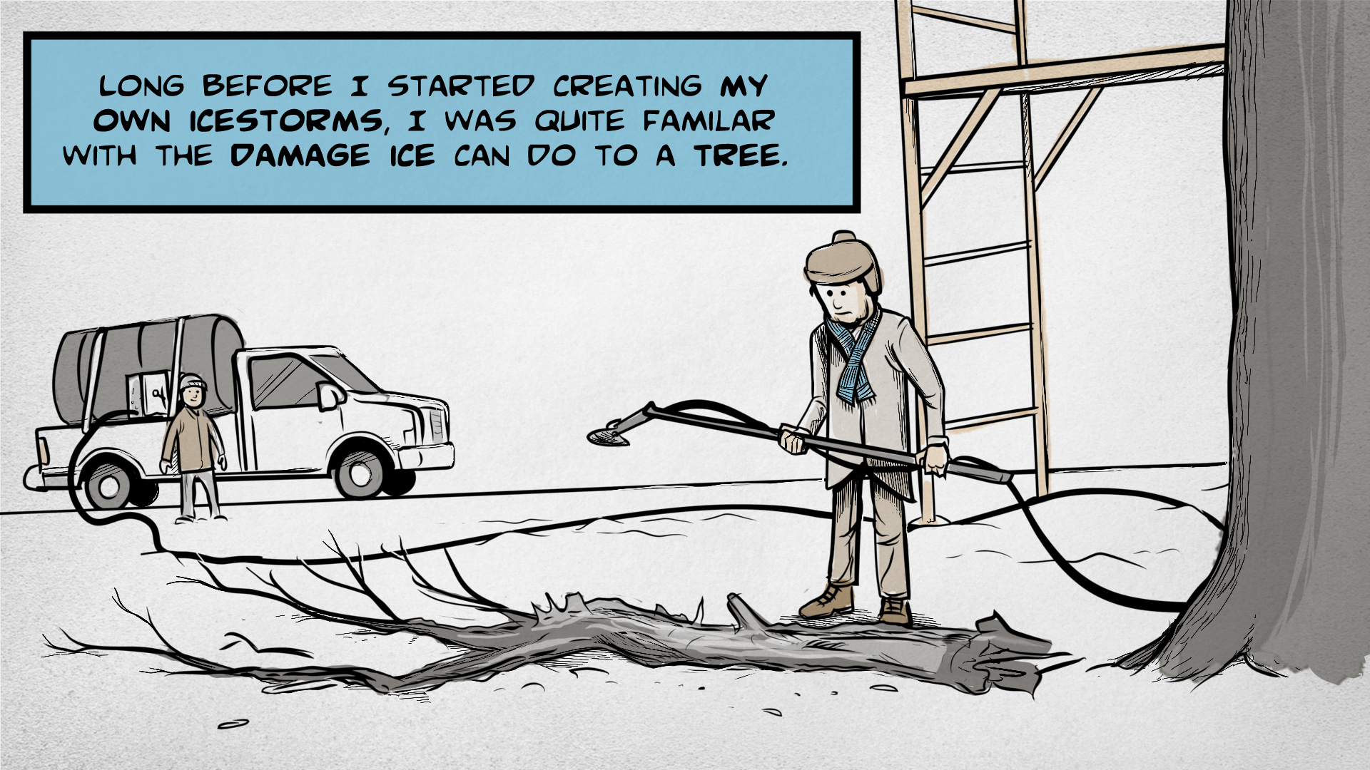 "Danny, the narrator, says, ""Long before I started creating my own ice storms, I was quite familiar with the damage ice can do to a tree."" He stands in a snowy landscape holding a pole and a hose, looking down at a large branch that has broken off a tree. In the background, a person waits next to a tank truck."