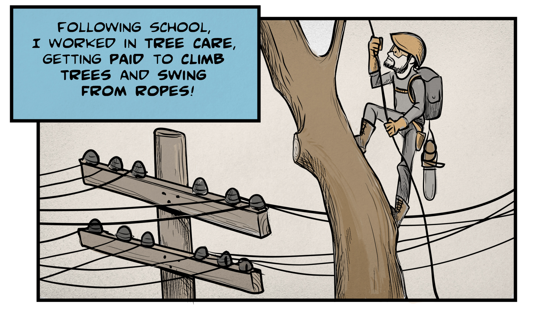 "Danny, the narrator, says, ""Following school, I worked in tree care, getting paid to climb trees and swing from ropes!"" He is wearing a helmet, safety classes, gloves, backpack, and other equipment. He holds onto a rope as he ascends a tall tree. Power lines are in the background."