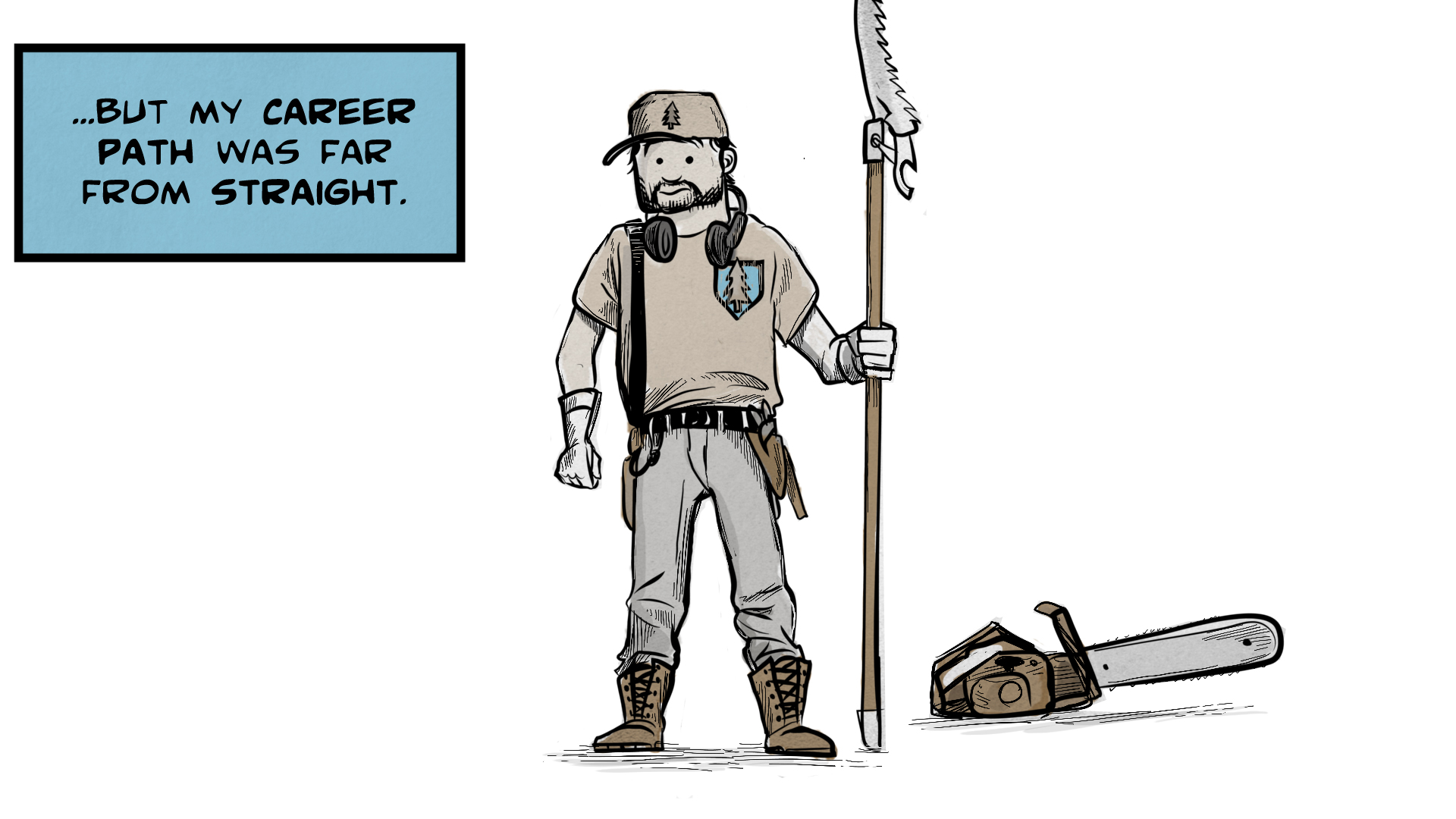 """Danny, the narrator, says, """"But my career path was far from straight."""" Danny stands holding a pole saw in one hand. He has a beard and mustache and is wearing gloves, safety headphones, and various tools on his belt. A chainsaw sits nearby."""