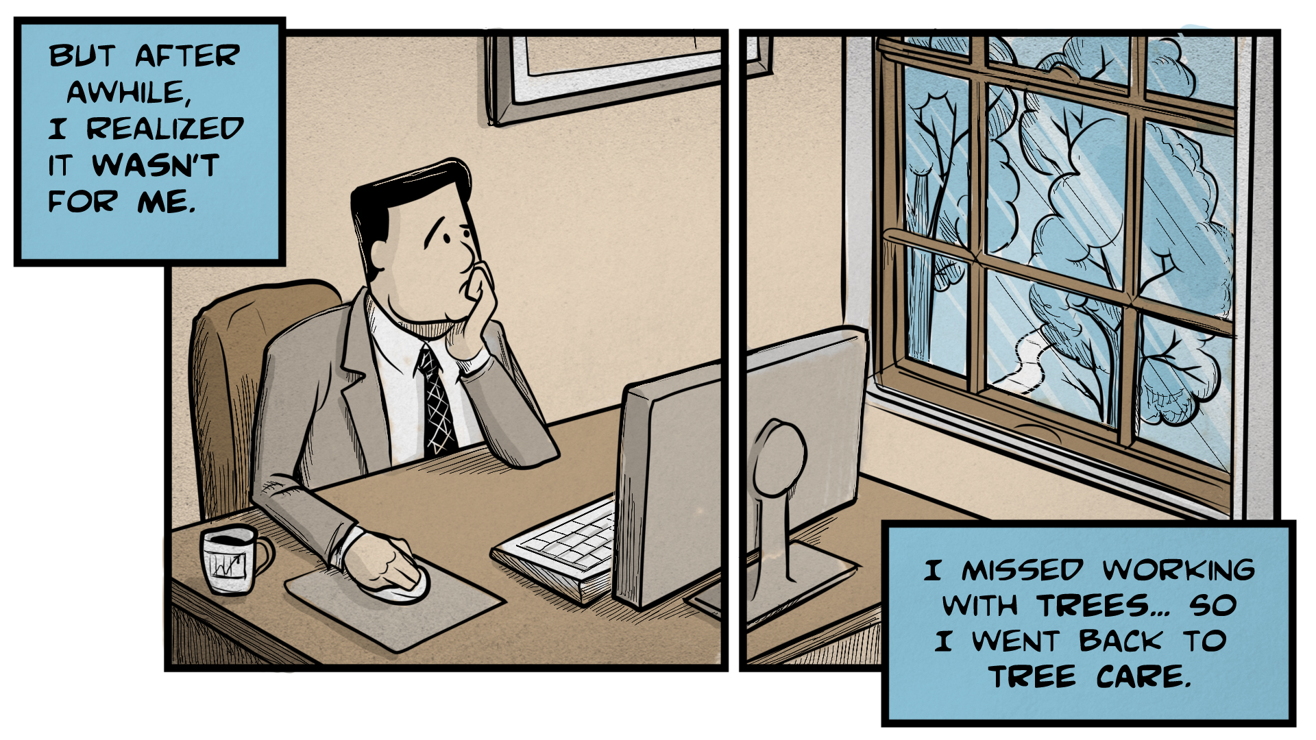 """Danny, the narrator, says, """"But after a while, I realized it wasn't for me. I missed working with trees... so I went back to tree care."""" The left frame shows him sitting at a desk, holding a mouse and looking at a computer screen. He looks sad. The right frame shows a view out of the office window onto a tree-filled landscape."""