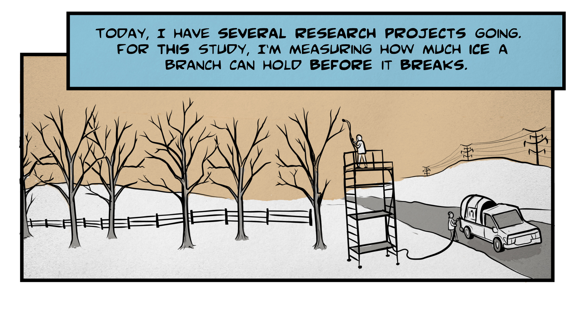 "Danny, the narrator, says, ""Today, I have several research projects going. For this study, I'm measuring how much ice a branch can hold before it breaks."" A winter landscape with snow and bare trees. A tanker truck is parked in the road, with a hose extending out of the back and up a tall scaffolding. The person standing at the top of the scaffolding yells to the person below, ""Ok Angella, let it roll!"""