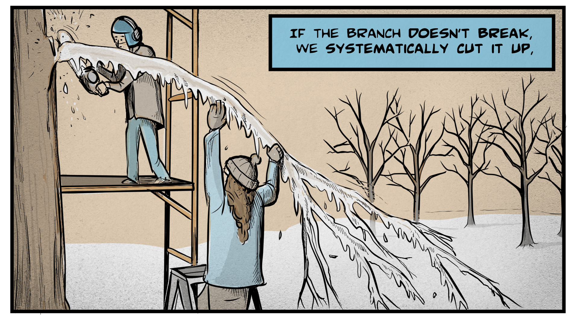 """Danny, the narrator, says, """"If the branch doesn't break, we systematically cut it up."""" Danny stands on a scaffolding using a chainsaw to cut down the snow-and-ice-covered tree branch. A woman in a winter hat stands on the ground and keeps the branch from falling."""