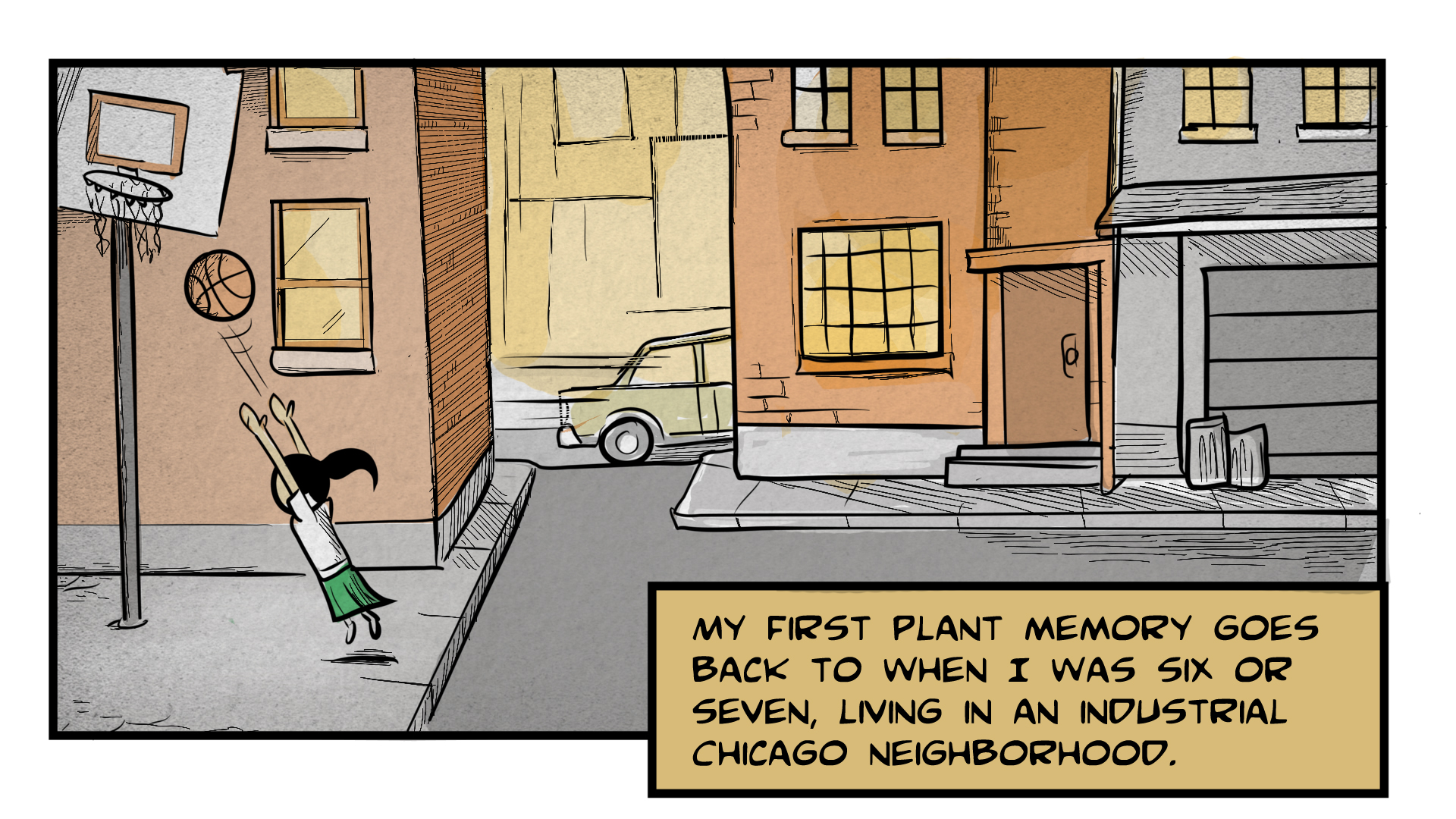 "Dina, the narrator, says ""My first plant memory goes back to when I was six or seven, living in an industrial Chicago neighborhood."" A small girl throws a basketball toward a ragged basketball hoop. She is in an alley surrounded by tall buildings. A car passes by in the background."
