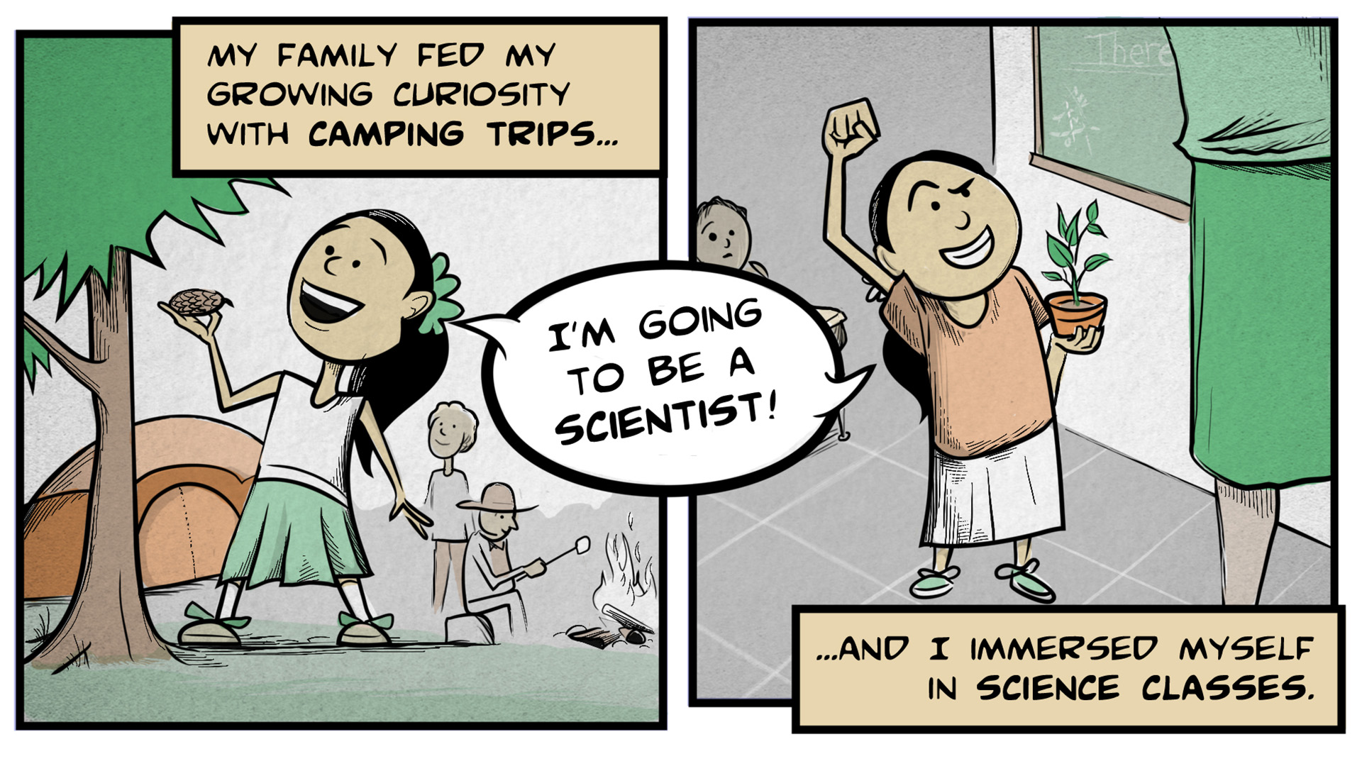 "Dina, the narrator, says, ""My family fed my growing curiosity with camping trips... and I immersed myself in science classes."" The left frame shows Dina with a pine cone in hand next to a tree. In the background, her family is standing between a campfire and a tent. Right frame shows Dina standing next to her teacher in a classroom. She has a potted plant in one hand and she's raising the other arm in a gesture of determination. She says, ""I'm going to be a scientist!"""