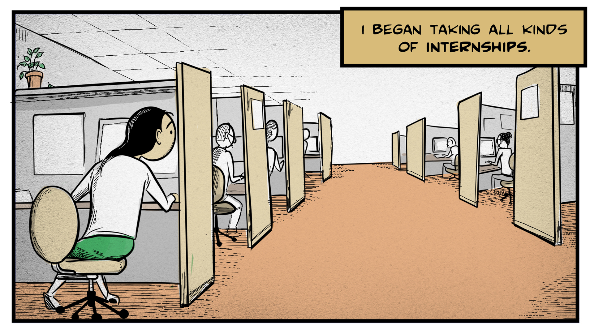 "Dina, the narrator, says, ""I began taking all kinds of internships."" She sits at one of a long row of cubicles in an office setting. She peers around the corner at her coworkers, who are all busy at their computers."