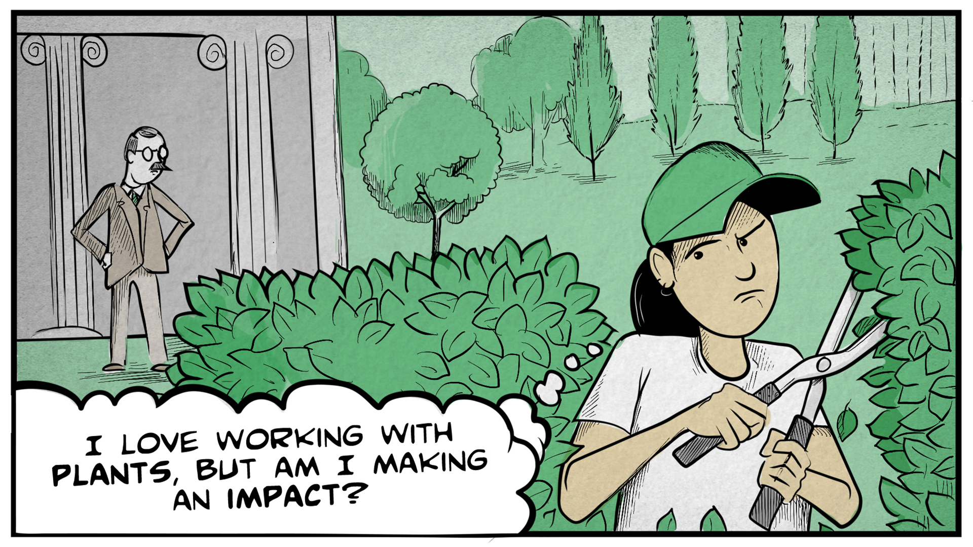 "Dina is wearing a baseball cap and working outside, trimming a hedge. A man with a suit and mustache stands by a fancy building with his hands on his hips, looking at her. She thinks to herself, ""I love working with plants, but am I making an impact?"""