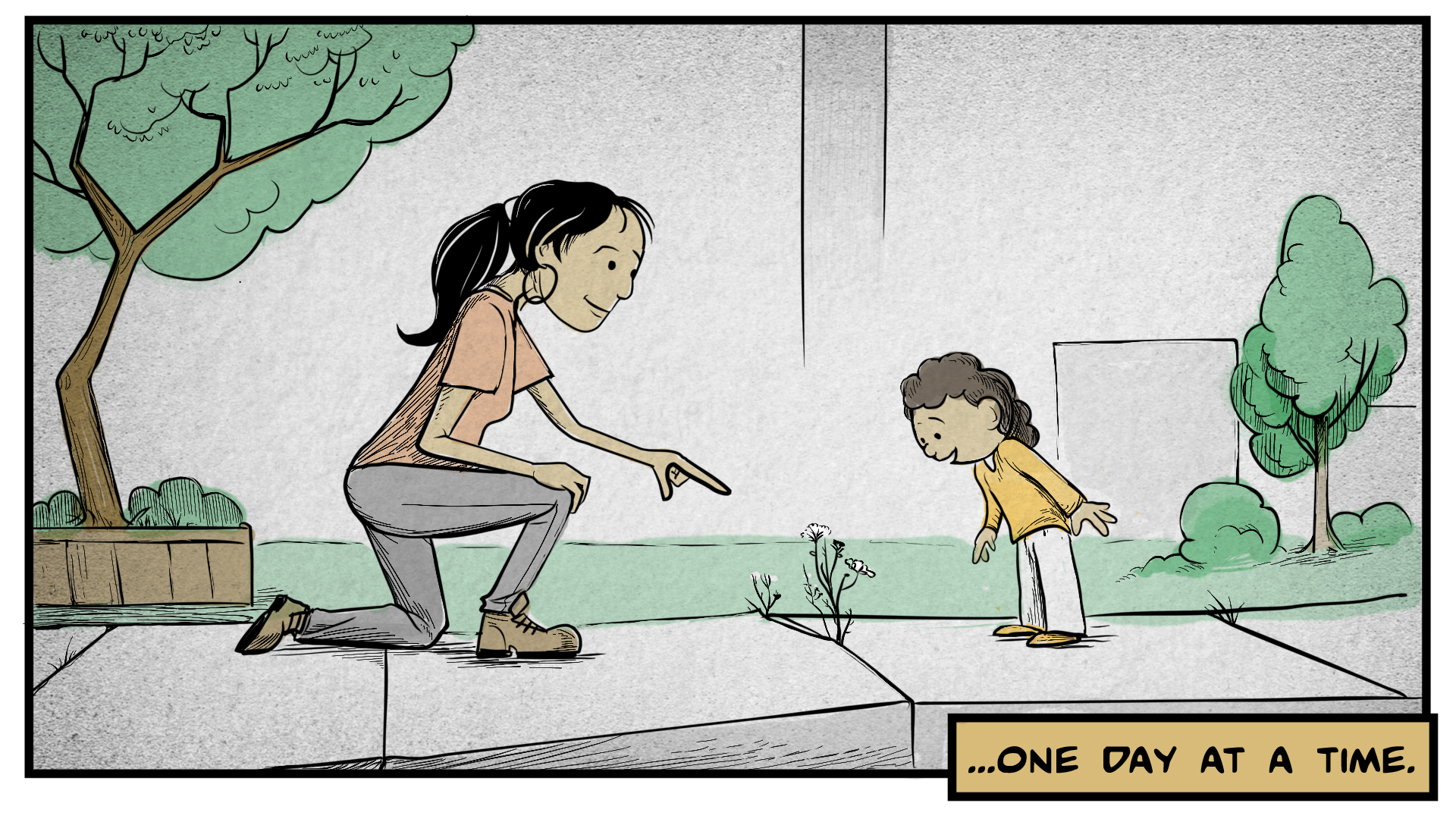 "Dina, the narrator, says, ""...one day at a time."" She kneels on the sidewalk, pointing out a small plant growing through a crack to a young girl. The girl looks amazed. Trees and buildings are in the background."