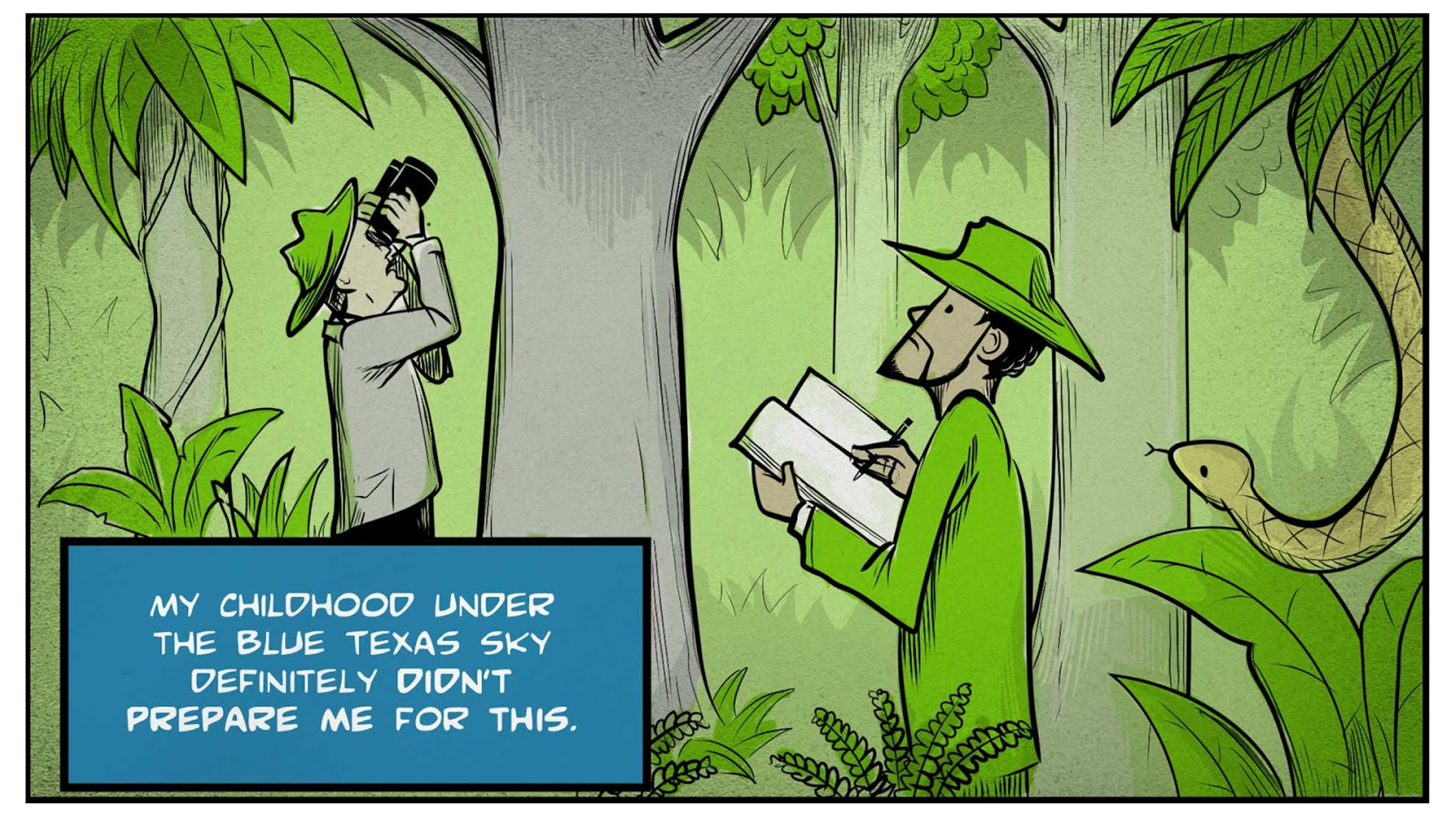 """Felix, the narrator, says, """"My childhood under the blue Texas sky definitely didn't prepare me for this."""" Two men stand in the middle of a jungle. One, the professor, is using binoculars to look up into a tree. The other, Felix, is taking notes in a field notebook. A large snake peers out of the foliage."""