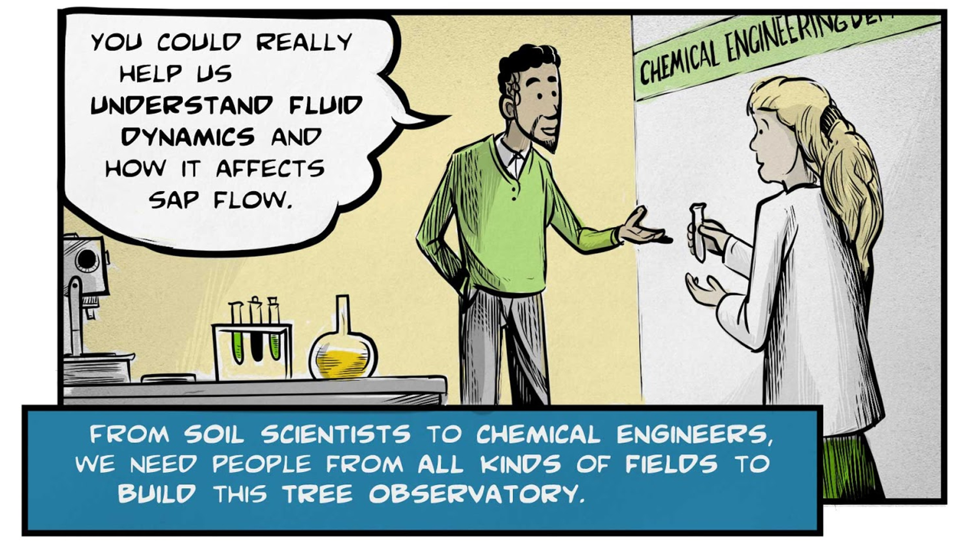 """Felix, the narrator, says, """"From soil scientists to chemical engineers, we need people from all kinds of fields to building this tree observatory."""" He stands in a chemical engineering laboratory, talking to a female colleague in a white lab coat. He says, """"You could really help us understand fluid dynamics and how it affects sap flow."""" Nearby, a flask, test tubes, and a microscope sit on a lab bench."""