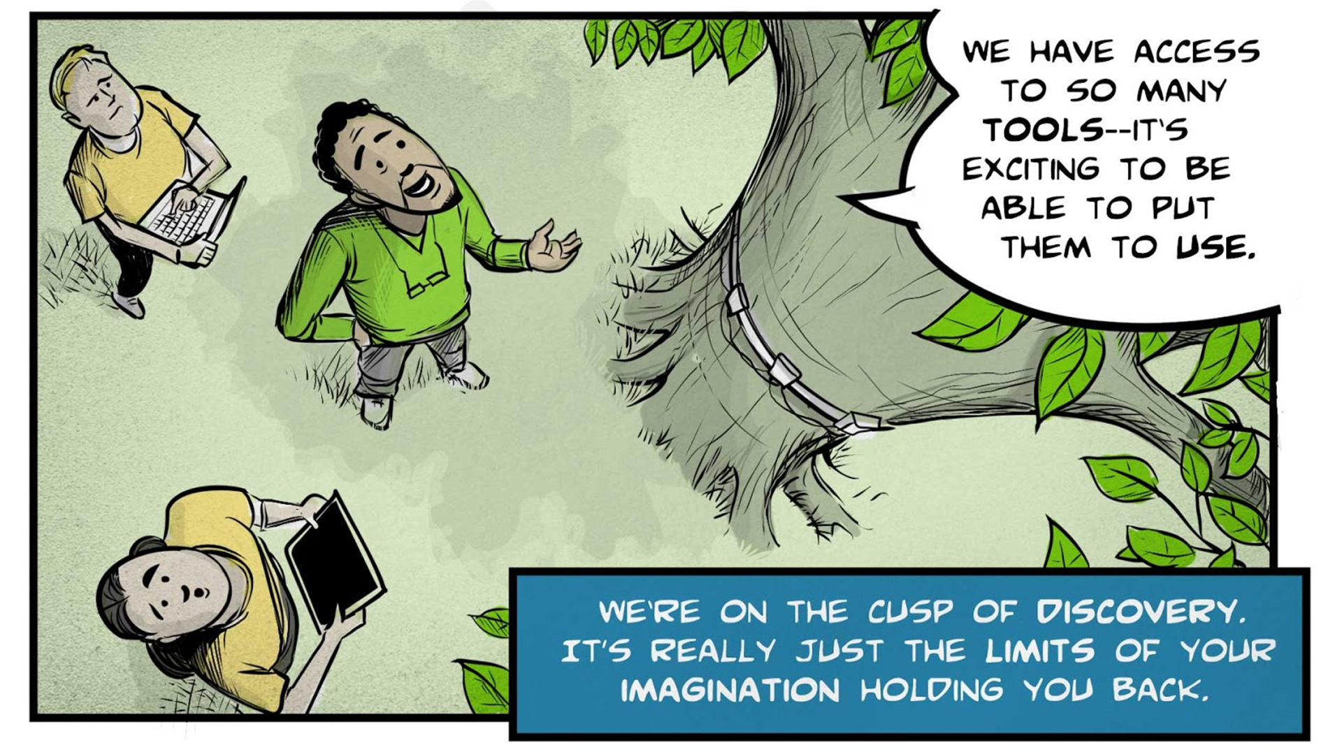 """Felix, the narrator, says, """"We're on the cusp of discovery. It's really just the limits of your imagination holding you back."""" He and two other people stand looking upward at a tree with a band around its trunk. Two of them are holding measurement devices. Felix says, """"We have access to so many tools--it's exciting to be able to put them to use."""""""