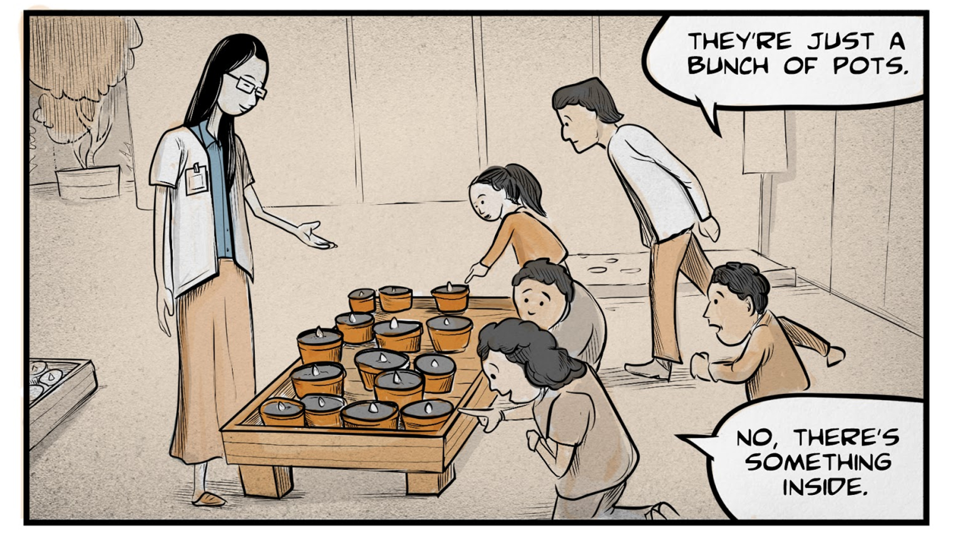 "A woman, Monica, stands and gestures to a low table, upon which several small pots are sitting. Two adults and three children are peering carefully at the plants. One of them says, ""They're just a bunch of pots."" Another says, ""No, there's something inside."""