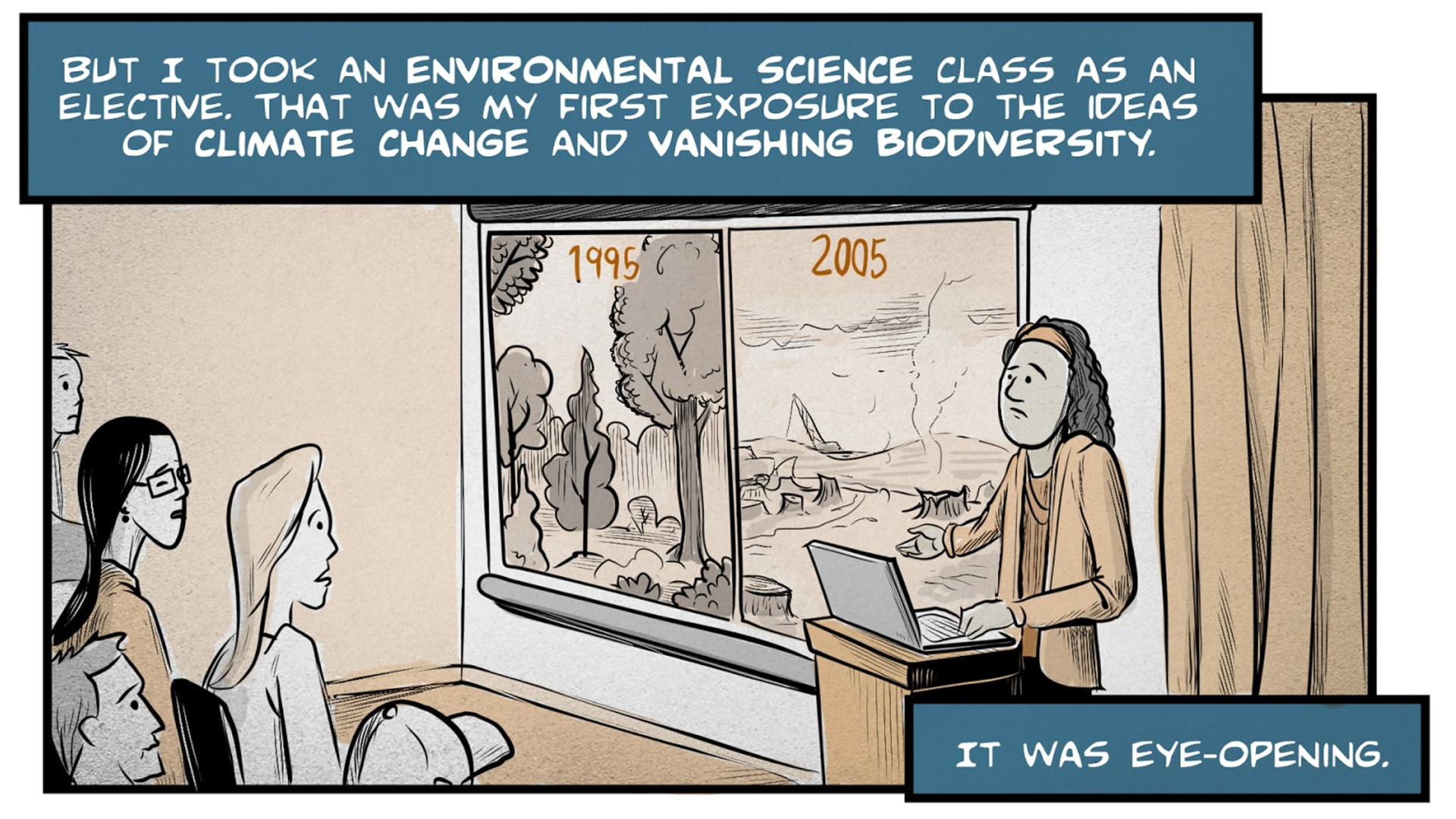 "Flashback to Monica's college years. Monica, the narrator, says, ""But I took an environmental science class as an elective. That was my first exposure to the ideas of climate change and vanishing biodiversity. It was eye-opening. "" A professor stands in front of a classroom, gesturing toward a screen that shows a forested area labeled ""1995"" and a barren landscape with tree stumps labeled ""2005."" Monica and a classmate look on with worried expressions."
