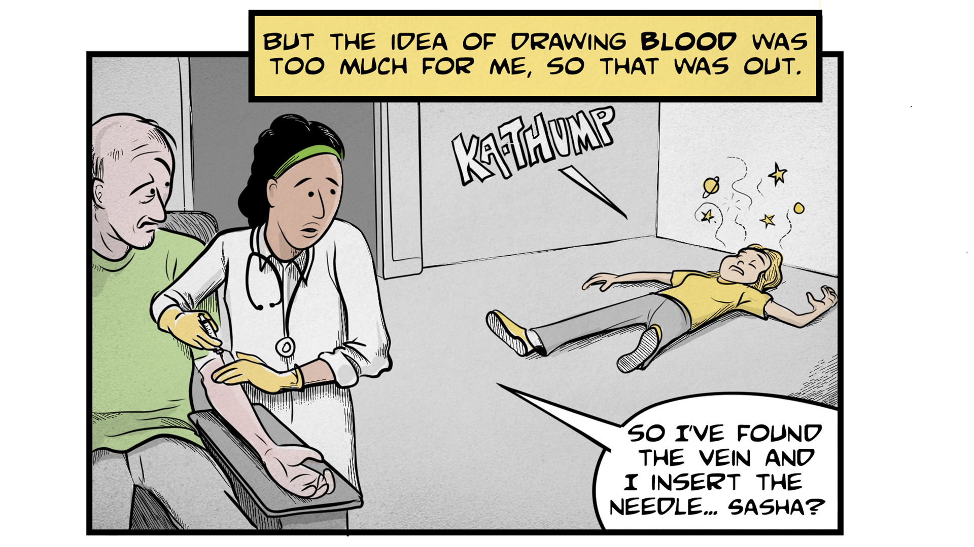"Sasha, the narrator, says, ""But the idea of drawing blood was too much for me, so that was out."" A female doctor is standing next to an elderly male patient, drawing his blood. She says, ""So I've found the vein and I insert the needle... Sasha?"" In the background, Sasha has fallen to the ground with a ""Ka-Thump."""