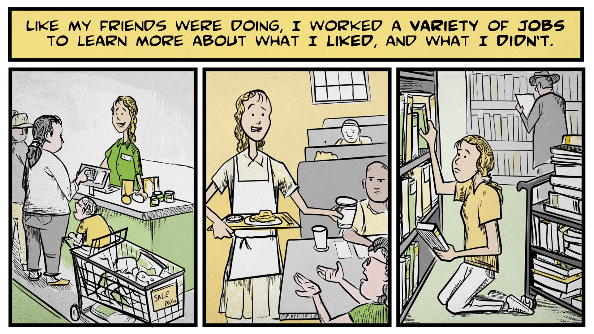 "Sasha, the narrator, says, ""Like my friends were doing, I worked a variety of jobs to learn more about what I liked, and what I didn't."" The left frame shows Sasha as a young woman, working as a cashier in a store. The middle frame shows her as a waitress, bringing food and drinks to a complaining customer. The right frame shows her kneeling on the floor next to a bookshelf, re-shelving books from a library cart."
