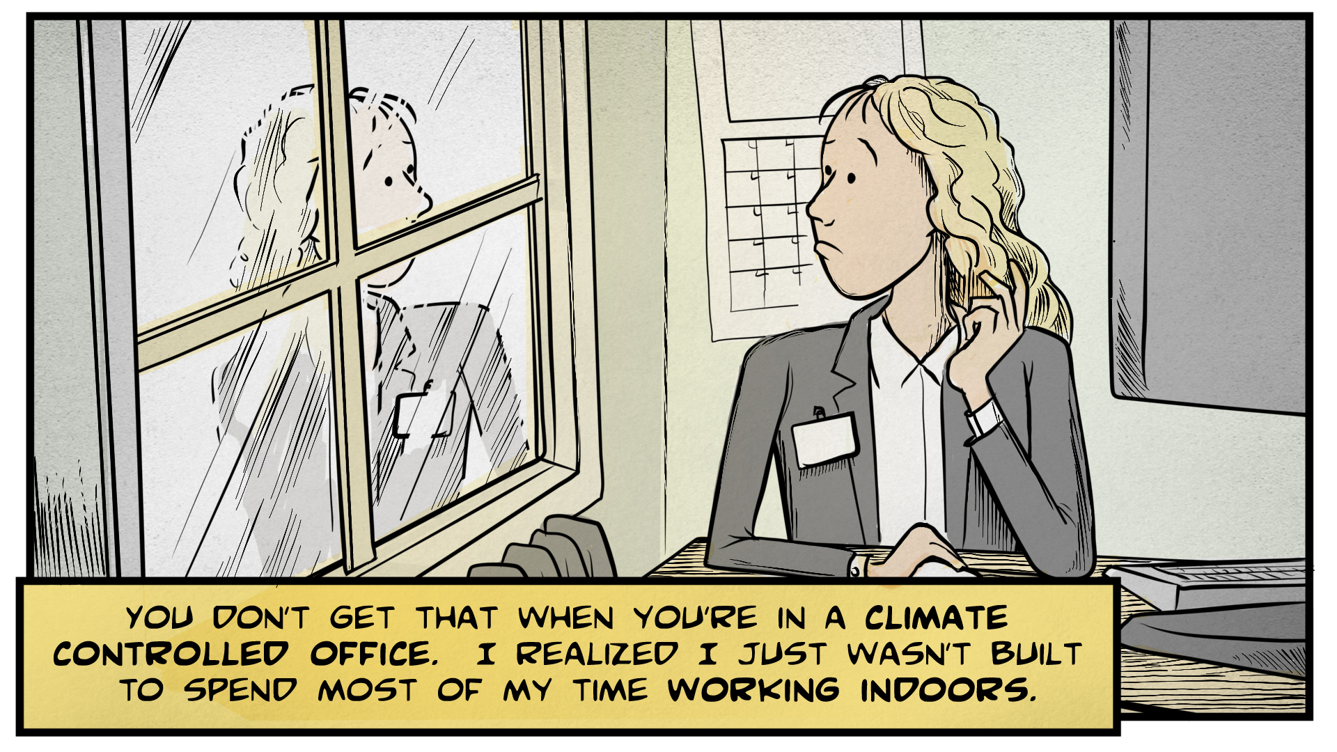 "Sasha, the narrator, says, ""You don't get that when you're in a climate controlled office. I realized I just wasn't built to spend most of my time working indoors."" She sits at a desk, looking outside and seeing her reflection in the glass."