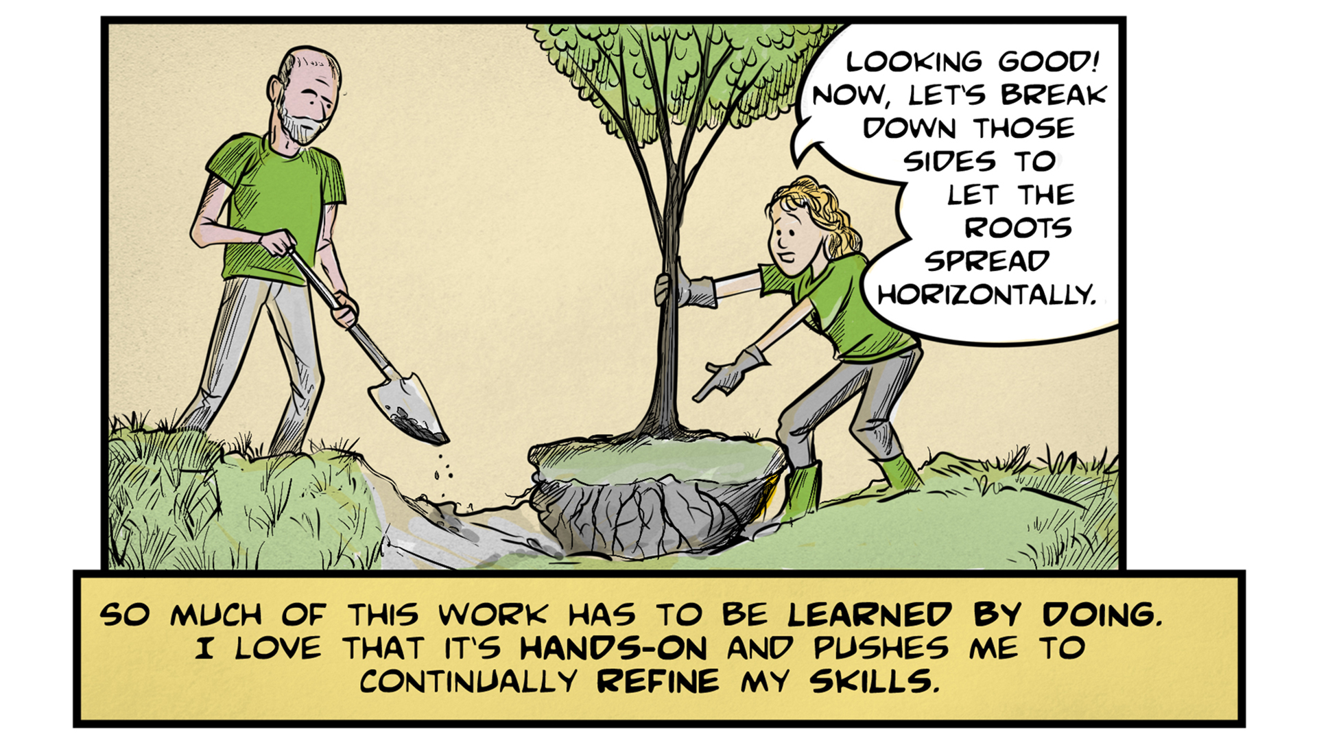 """Sasha, the narrator, says, """"So much of this work has to be learned by doing. I love that it's hands-on and pushes me to continually refine my skills."""" A man with a shovel stands near a large hole, ready to dig. Sasha, wearing work gloves, holds onto the trunk of a young tree that they are about to plant. She says, """"Looking good! Now, let's break down those sides to let the roots spread horizontally."""""""